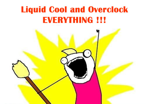 Install liquid cooler and overclock everything !